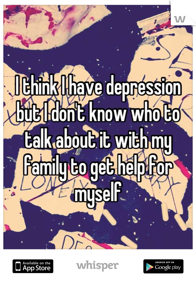 I think I have depression but I don't know who to talk about it with my family to get help for myself