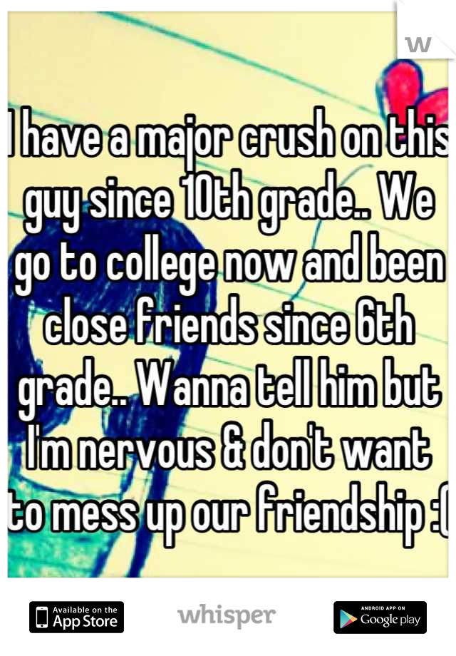 I have a major crush on this guy since 10th grade.. We go to college now and been close friends since 6th grade.. Wanna tell him but I'm nervous & don't want to mess up our friendship :(