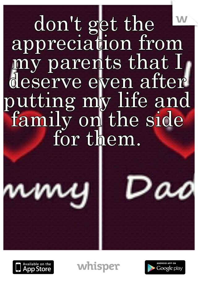 don't get the appreciation from my parents that I deserve even after putting my life and family on the side for them.