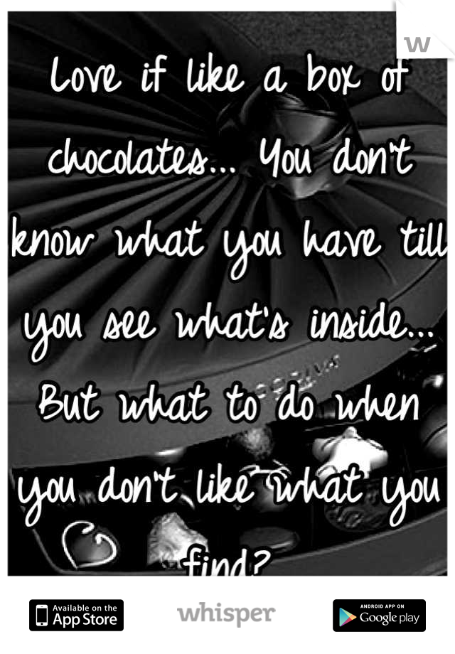 Love if like a box of chocolates... You don't know what you have till you see what's inside... But what to do when you don't like what you find?