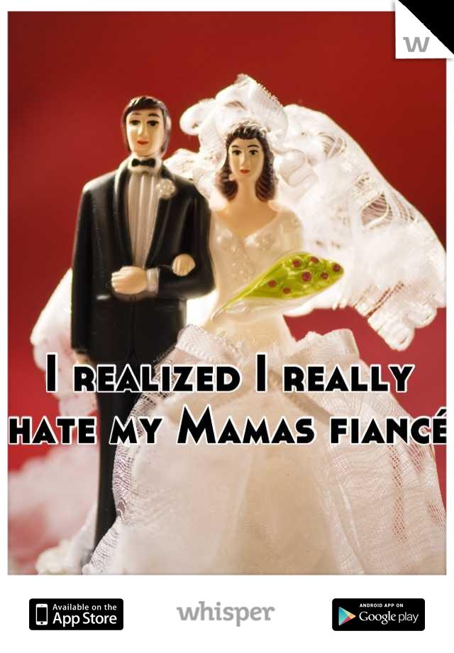 I realized I really  hate my Mamas fiancé