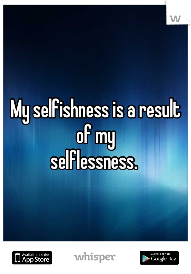 My selfishness is a result of my  selflessness.