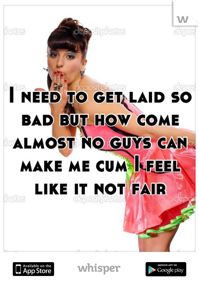 I need to get laid so bad but how come almost no guys can make me cum I feel like it not fair
