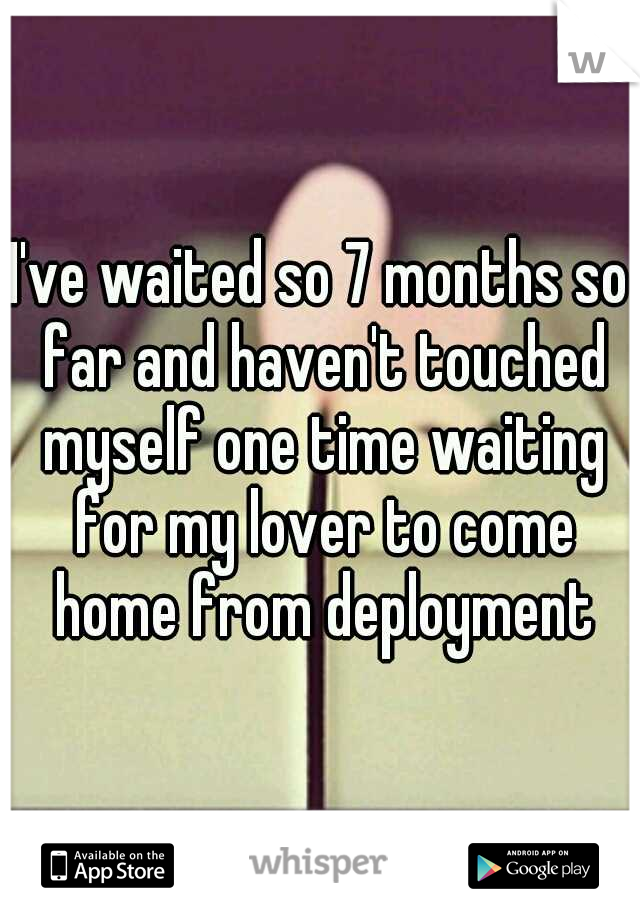 I've waited so 7 months so far and haven't touched myself one time waiting for my lover to come home from deployment