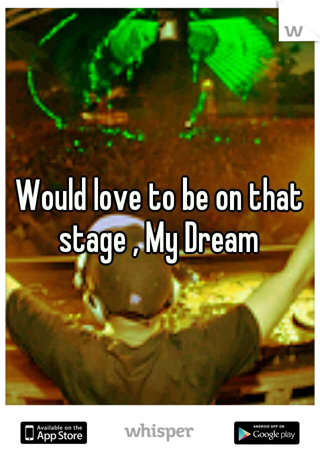 Would love to be on that stage , My Dream