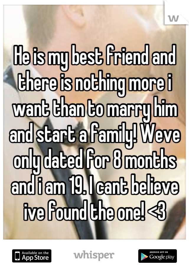 He is my best friend and there is nothing more i want than to marry him and start a family! Weve only dated for 8 months and i am 19. I cant believe ive found the one! <3