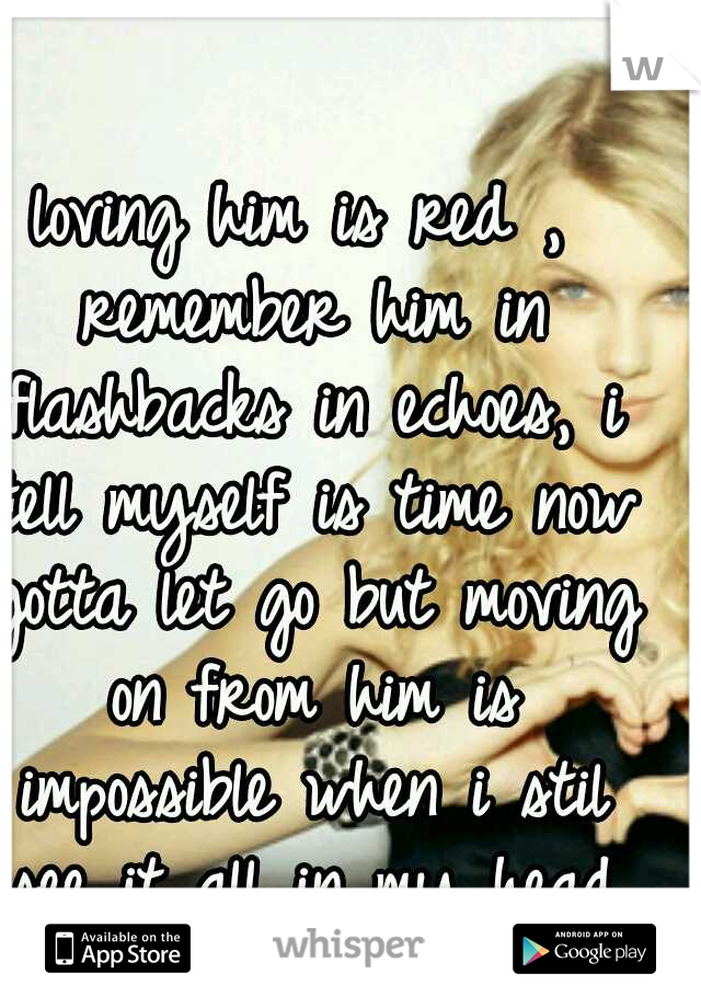 loving him is red , remember him in flashbacks in echoes, i tell myself is time now gotta let go but moving on from him is impossible when i stil see it all in my head .... he is burning red...