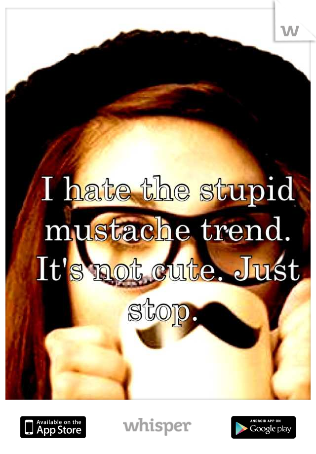 I hate the stupid mustache trend.  It's not cute. Just stop.