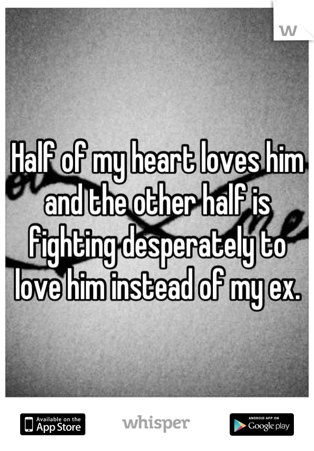 Half of my heart loves him and the other half is fighting desperately to love him instead of my ex.