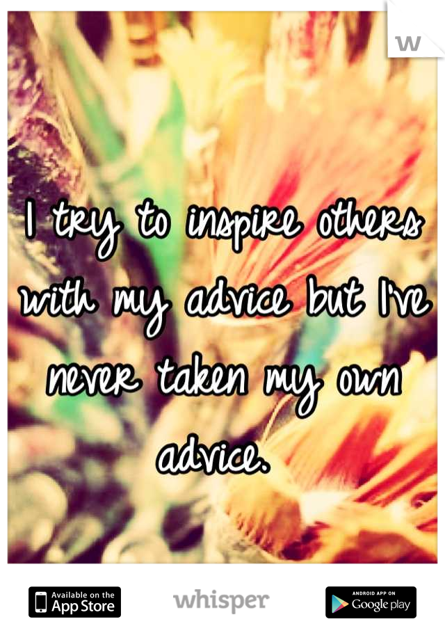 I try to inspire others with my advice but I've never taken my own advice.