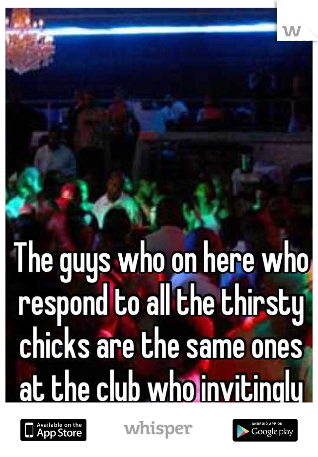 The guys who on here who respond to all the thirsty chicks are the same ones at the club who invitingly butt hump girls hahaha