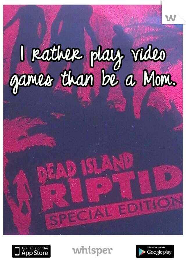 I rather play video games than be a Mom.