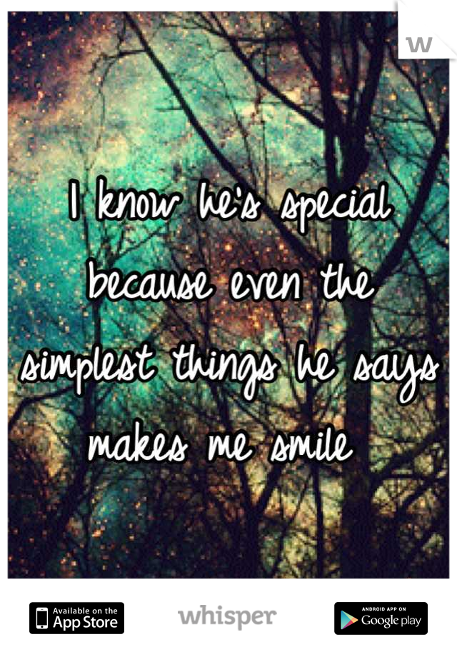 I know he's special  because even the  simplest things he says makes me smile