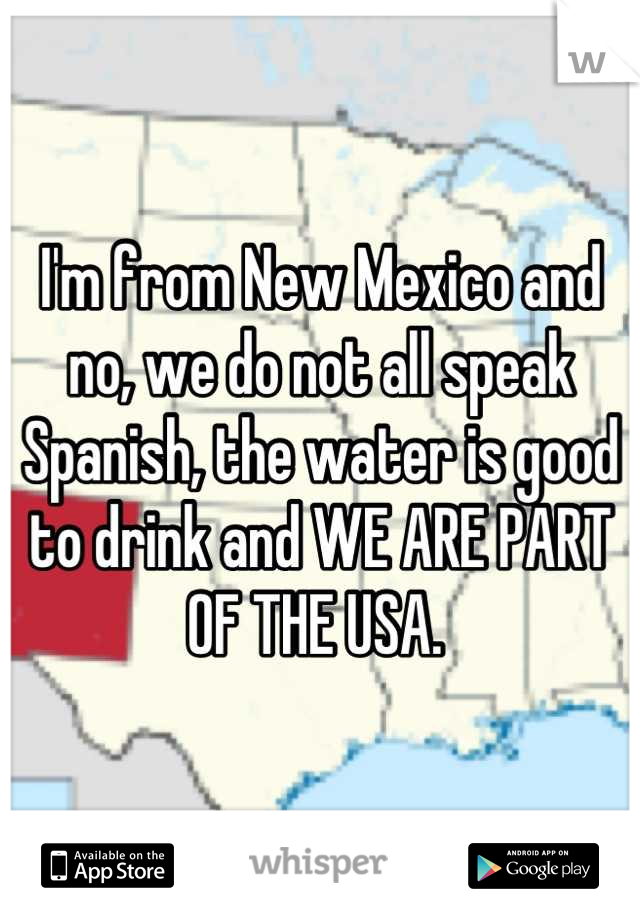 I'm from New Mexico and no, we do not all speak Spanish, the water is good to drink and WE ARE PART OF THE USA.