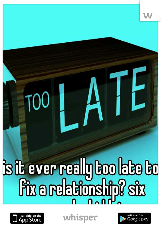is it ever really too late to fix a relationship? six years and a kid later..