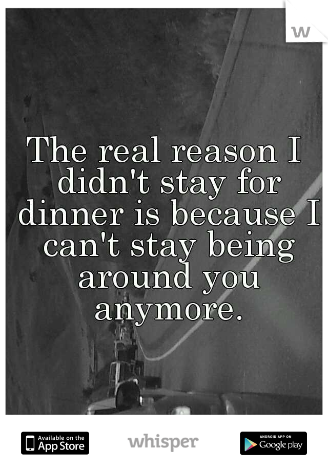 The real reason I didn't stay for dinner is because I can't stay being around you anymore.