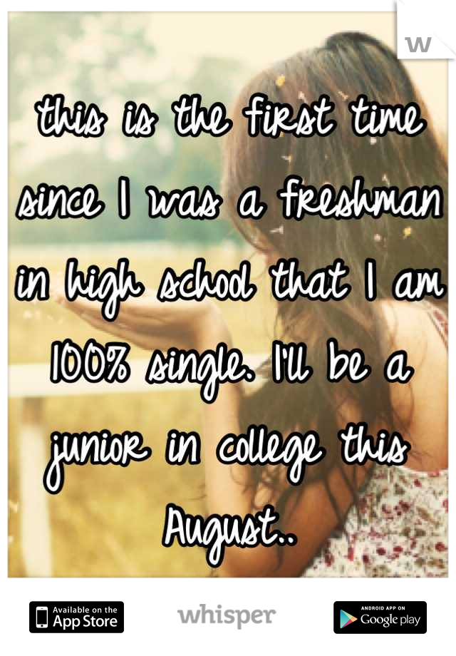 this is the first time since I was a freshman in high school that I am 100% single. I'll be a junior in college this August..