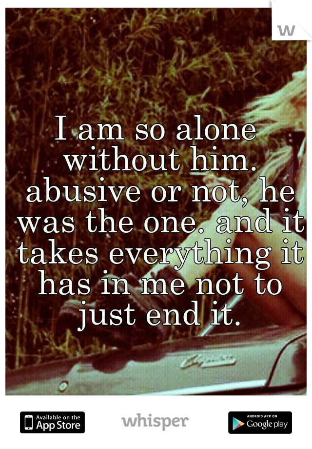 I am so alone without him. abusive or not, he was the one. and it takes everything it has in me not to just end it.