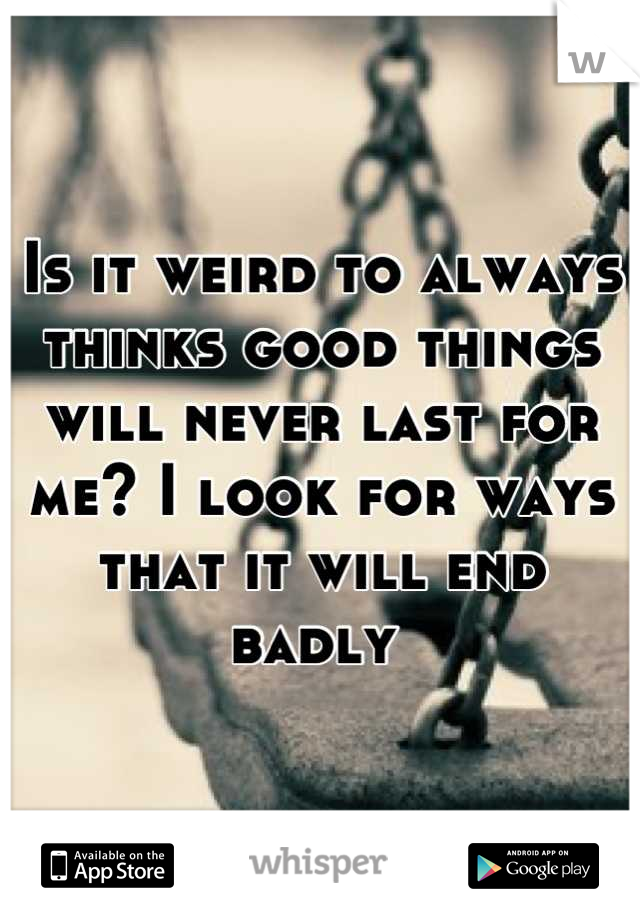 Is it weird to always thinks good things will never last for me? I look for ways that it will end badly
