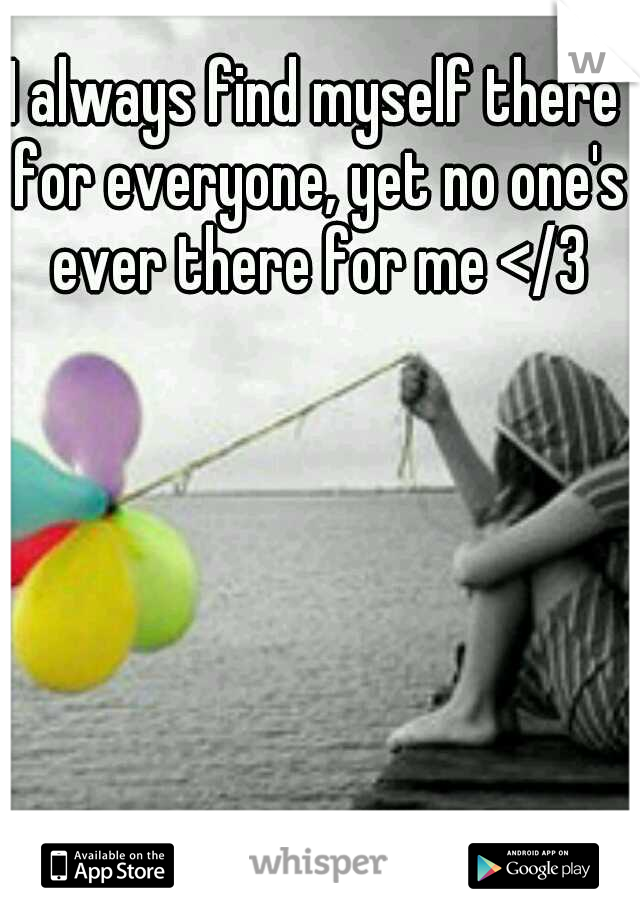 I always find myself there for everyone, yet no one's ever there for me </3