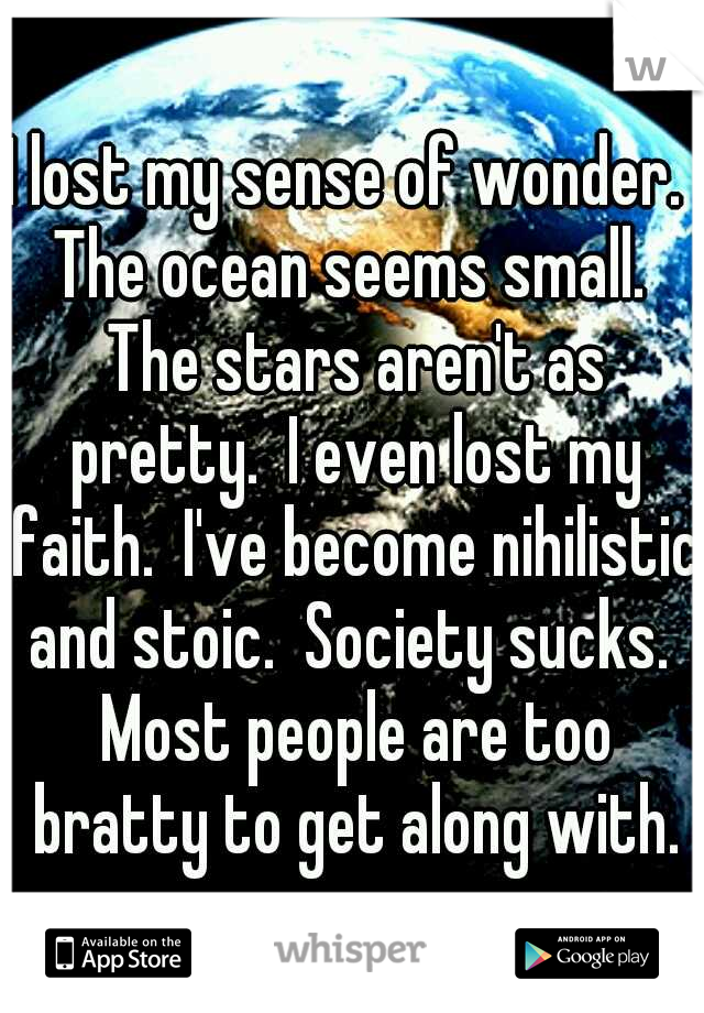 I lost my sense of wonder.  The ocean seems small.  The stars aren't as pretty.  I even lost my faith.  I've become nihilistic and stoic.  Society sucks.  Most people are too bratty to get along with.