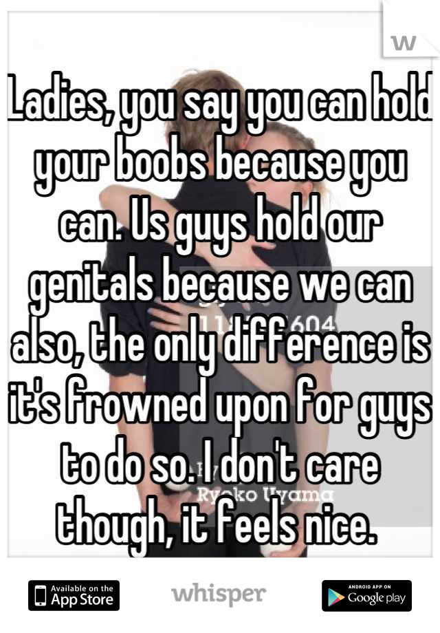 Ladies, you say you can hold your boobs because you can. Us guys hold our genitals because we can also, the only difference is it's frowned upon for guys to do so. I don't care though, it feels nice.