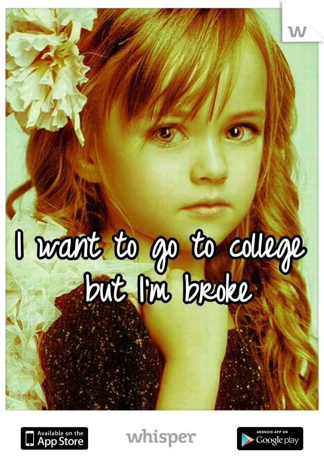 I want to go to college but I'm broke