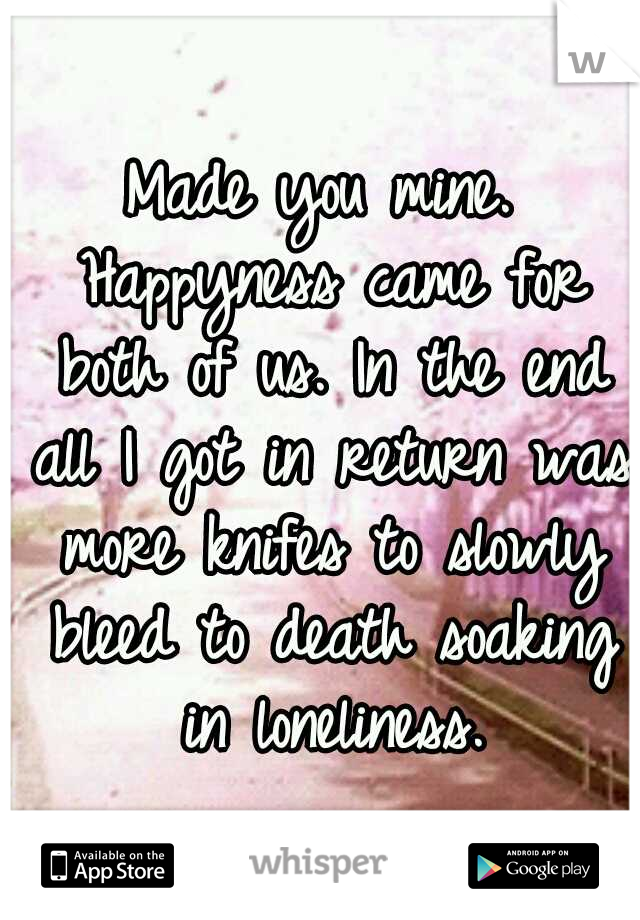 Made you mine. Happyness came for both of us. In the end all I got in return was more knifes to slowly bleed to death soaking in loneliness.