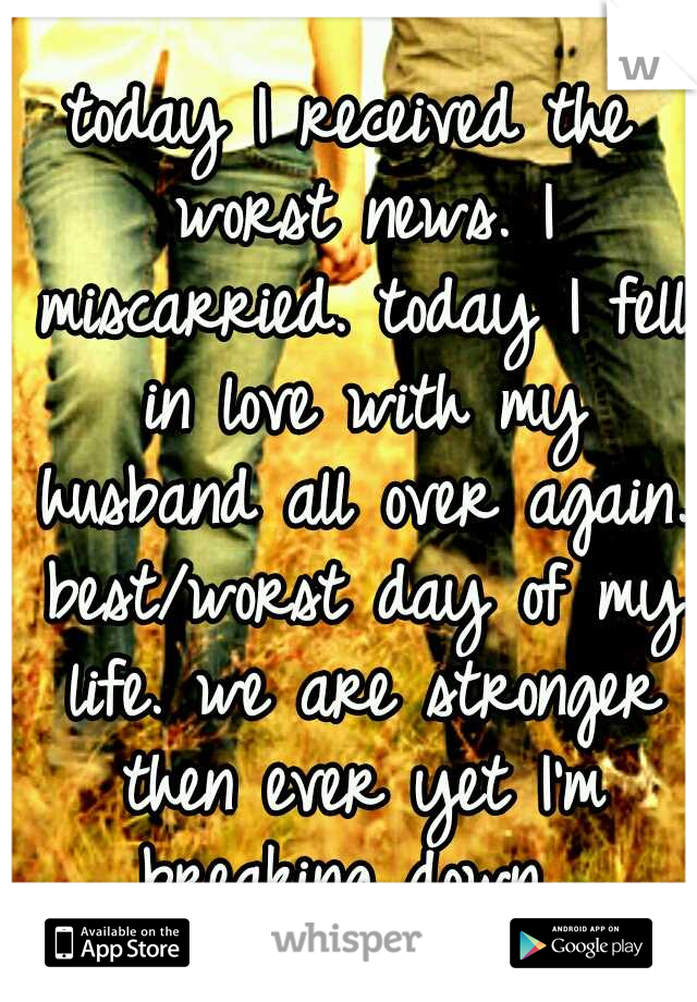 today I received the worst news. I miscarried. today I fell in love with my husband all over again. best/worst day of my life. we are stronger then ever yet I'm breaking down.