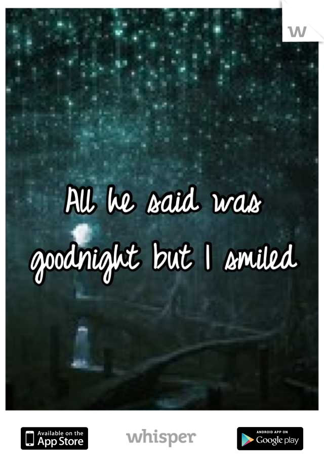 All he said was goodnight but I smiled