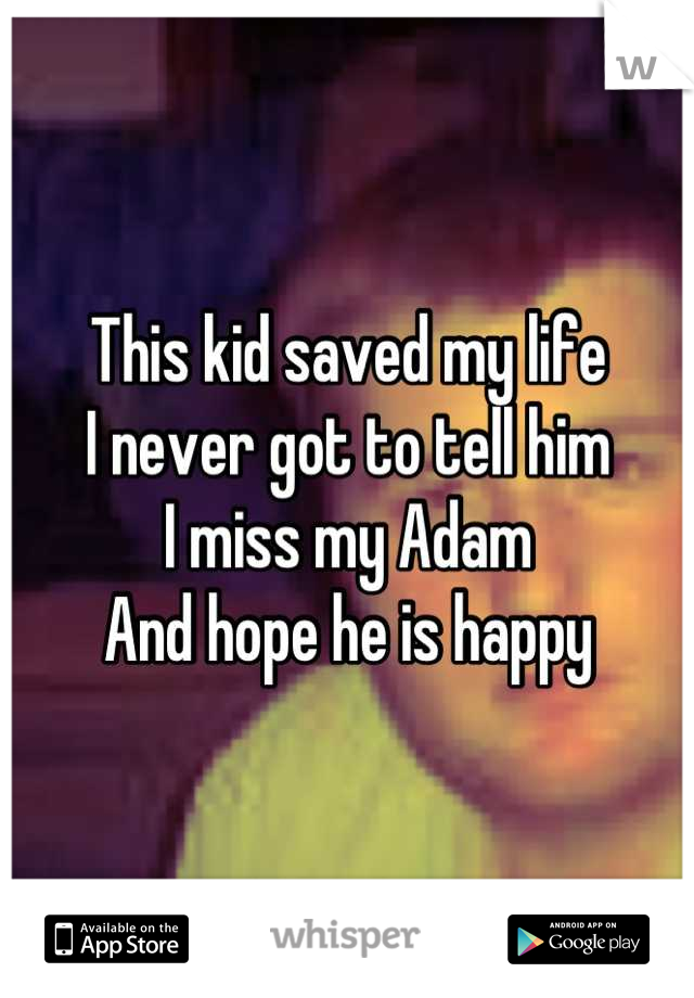 This kid saved my life I never got to tell him I miss my Adam And hope he is happy