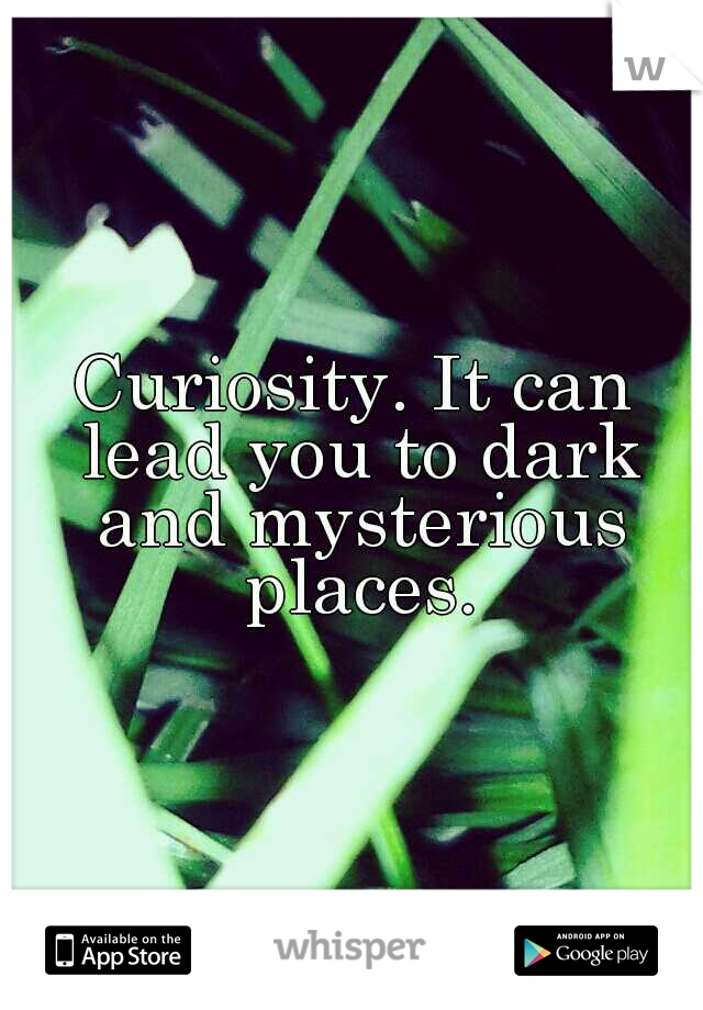 Curiosity. It can lead you to dark and mysterious places.