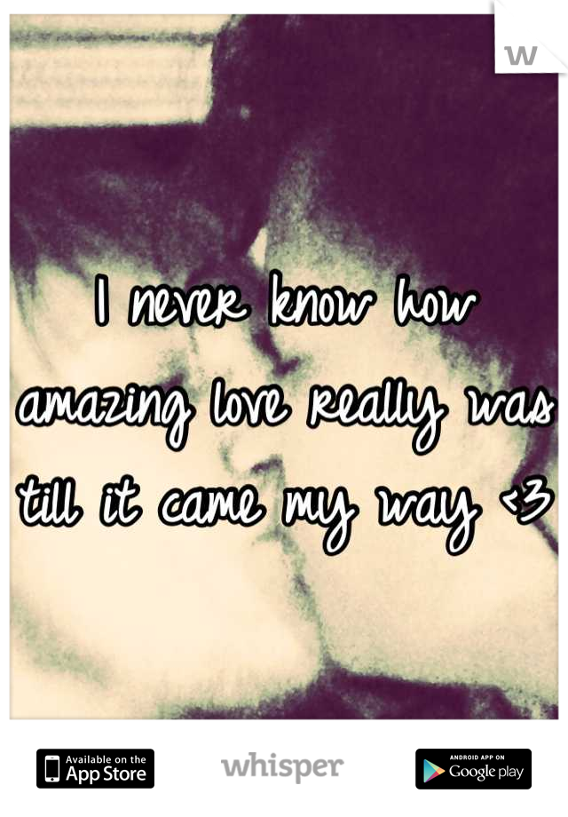 I never know how amazing love really was till it came my way <3