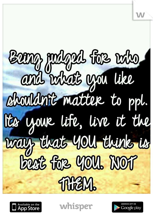 Being judged for who and what you like shouldn't matter to ppl. Its your life, live it the way that YOU think is best for YOU. NOT THEM.