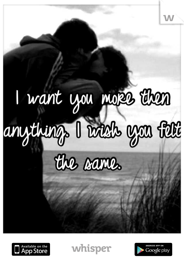 I want you more then anything. I wish you felt the same.