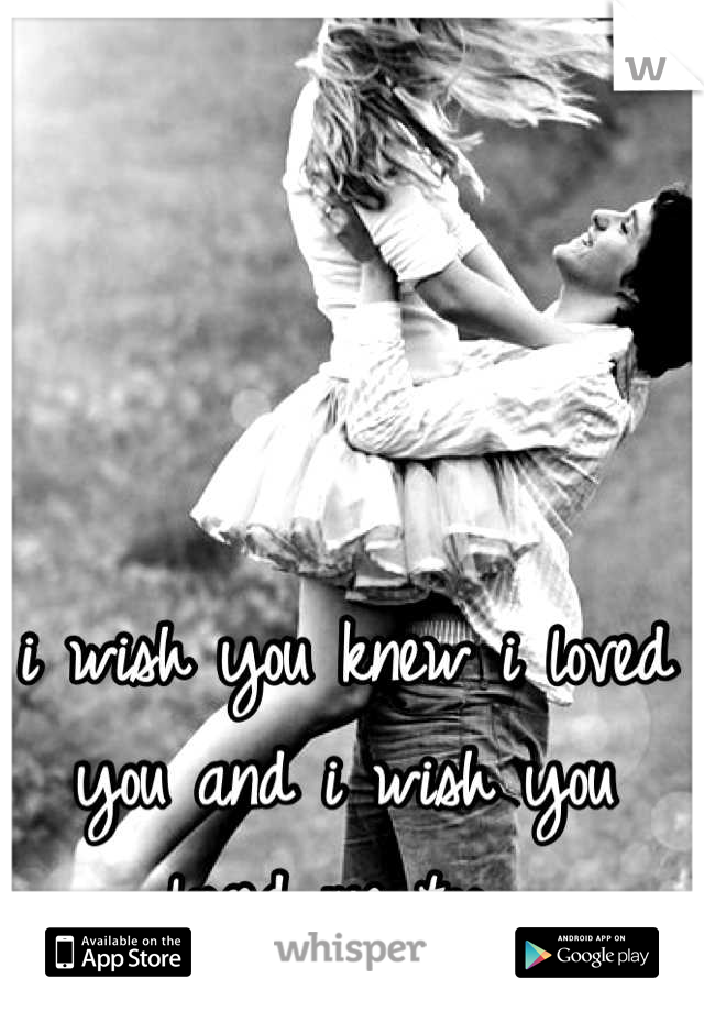 i wish you knew i loved you and i wish you loved me too,,
