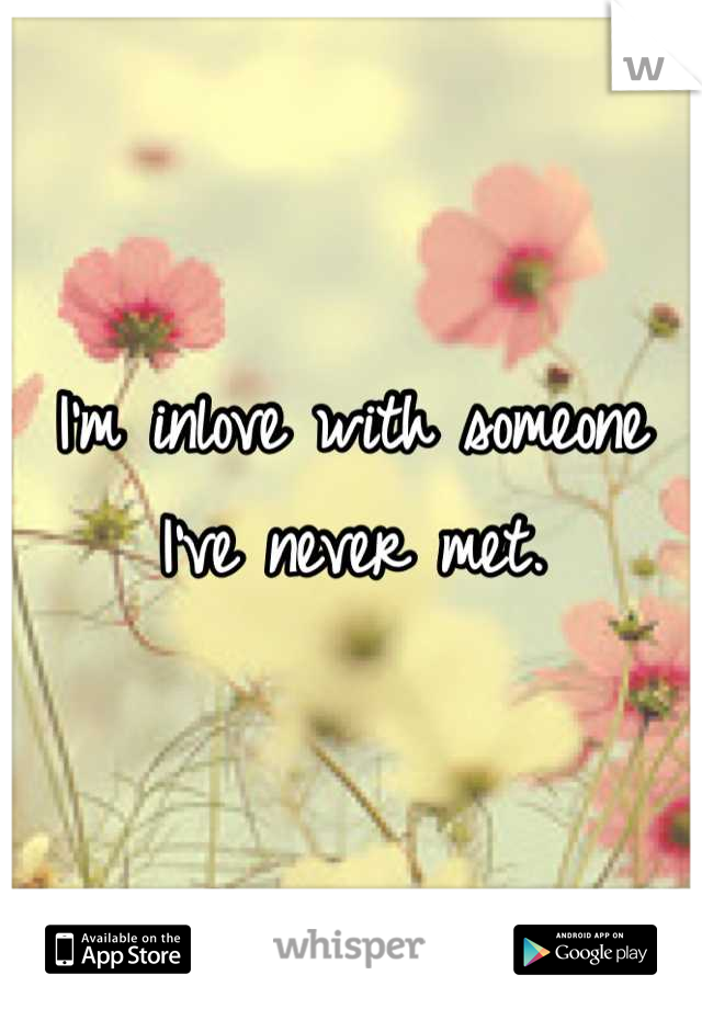 I'm inlove with someone I've never met.