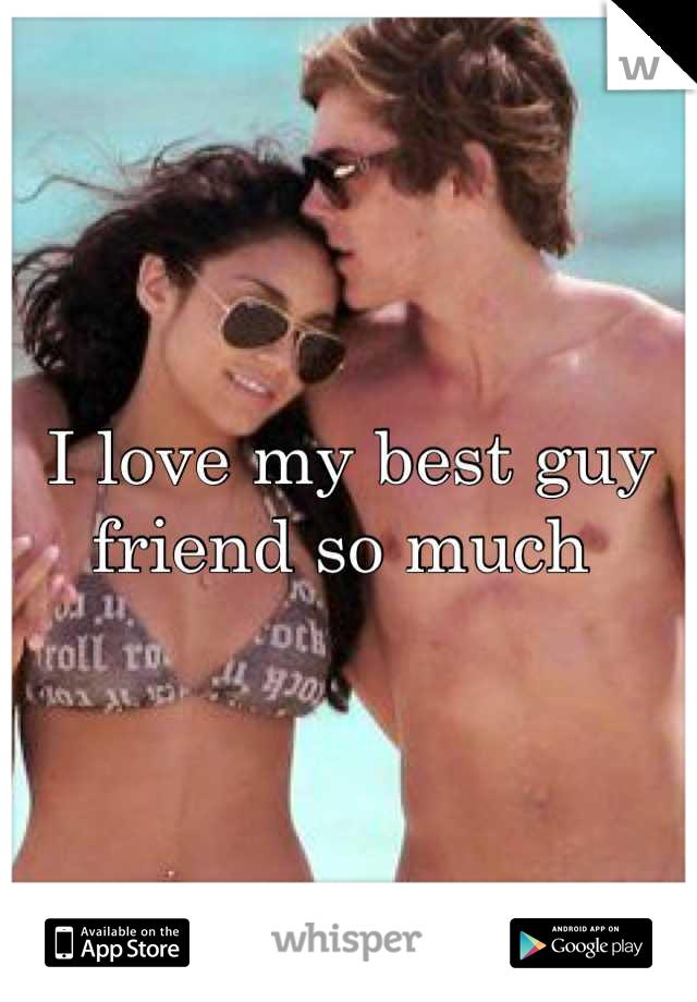 I love my best guy friend so much