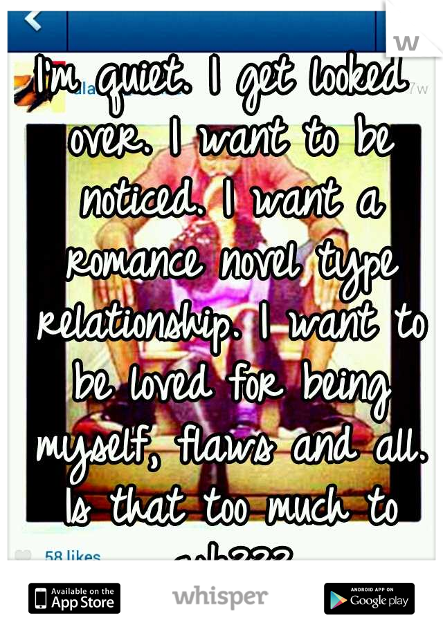I'm quiet. I get looked over. I want to be noticed. I want a romance novel type relationship. I want to be loved for being myself, flaws and all. Is that too much to ask???