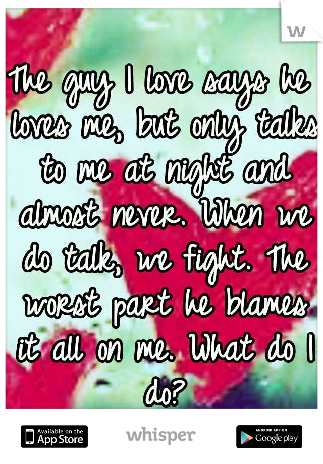 The guy I love says he loves me, but only talks to me at night and almost never. When we do talk, we fight. The worst part he blames it all on me. What do I do?