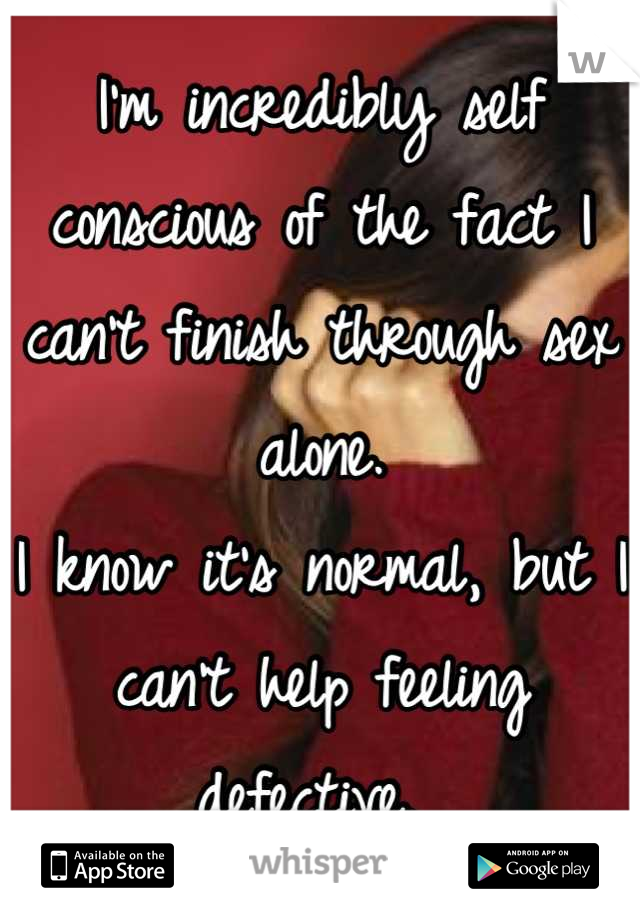 I'm incredibly self conscious of the fact I can't finish through sex alone.  I know it's normal, but I can't help feeling defective.