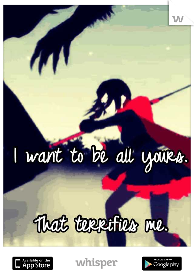 I want to be all yours.  That terrifies me.