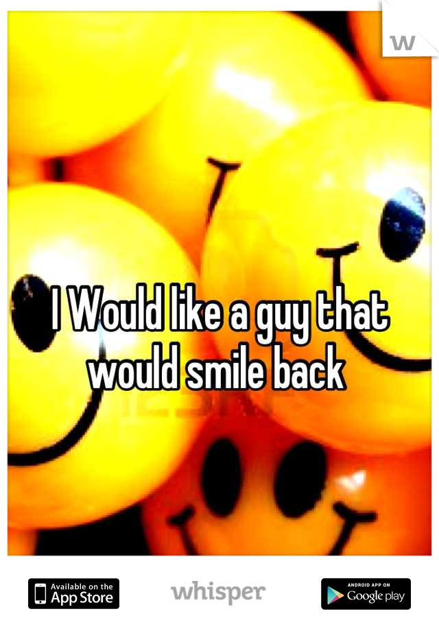 I Would like a guy that would smile back
