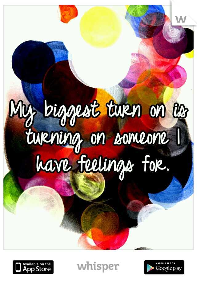 My biggest turn on is turning on someone I have feelings for.