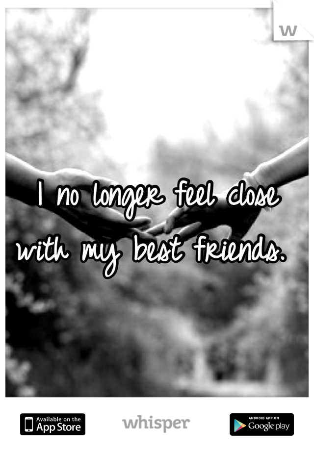 I no longer feel close with my best friends.