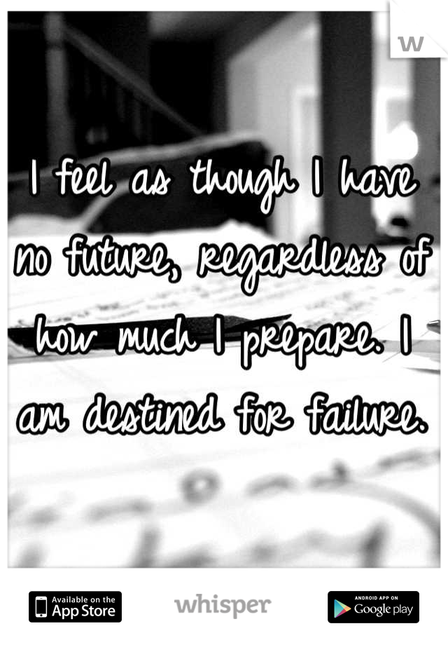 I feel as though I have no future, regardless of how much I prepare. I am destined for failure.