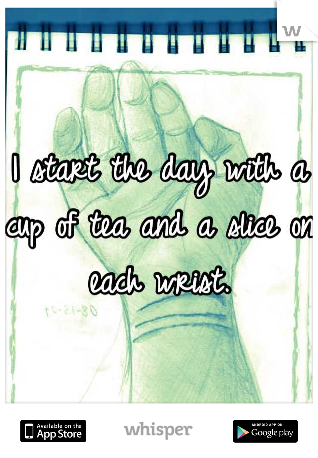 I start the day with a cup of tea and a slice on each wrist.