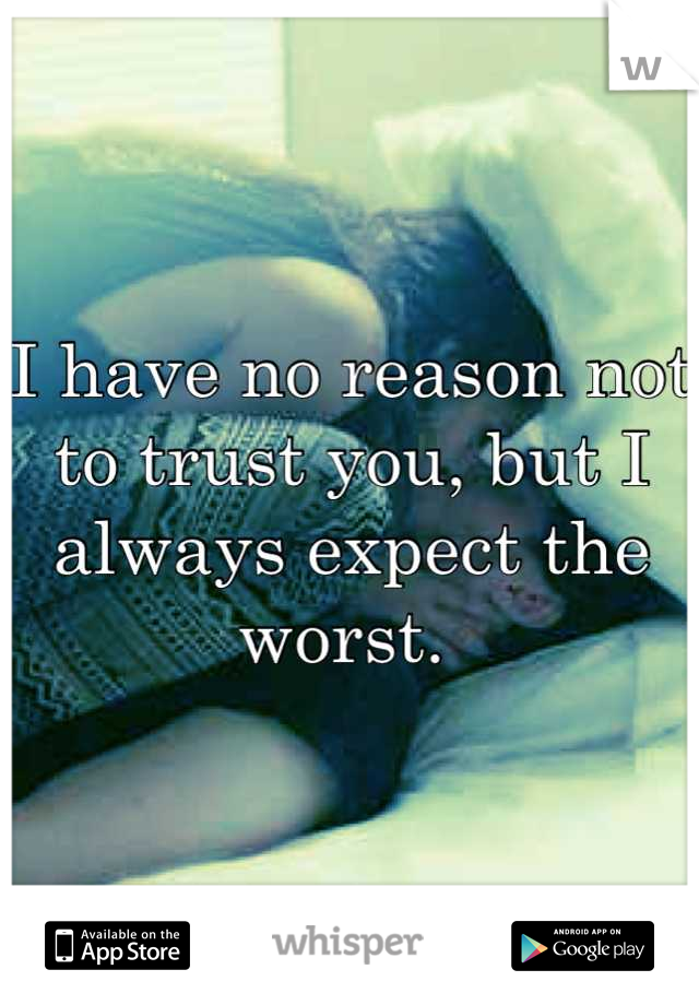 I have no reason not to trust you, but I always expect the worst.