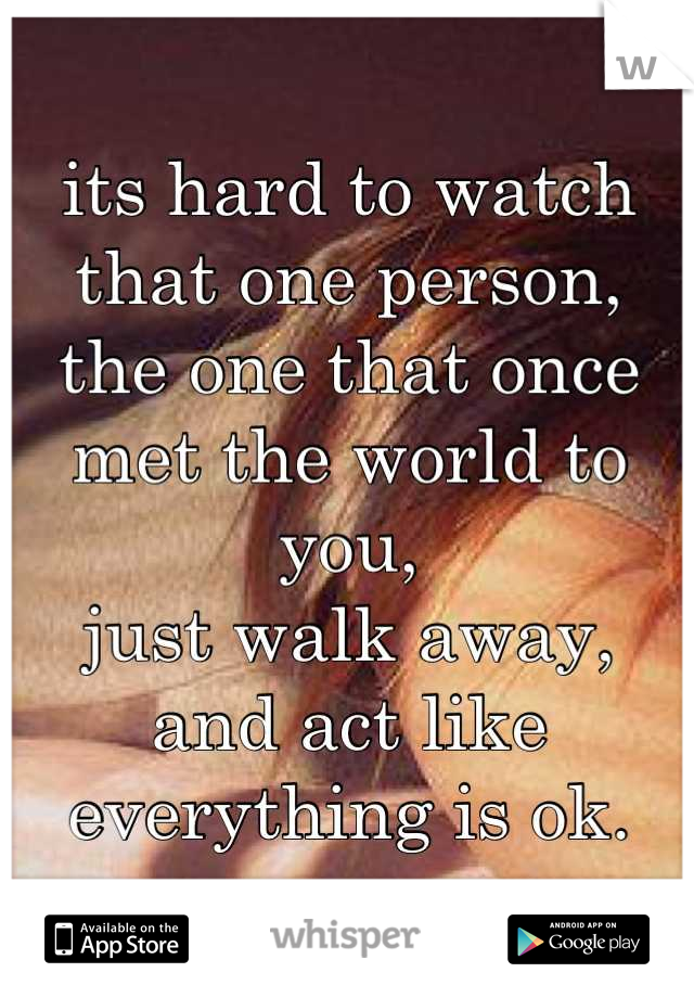 its hard to watch that one person, the one that once met the world to you, just walk away, and act like everything is ok.