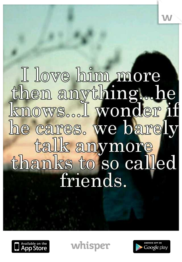 I love him more then anything...he knows...I wonder if he cares. we barely talk anymore thanks to so called friends.